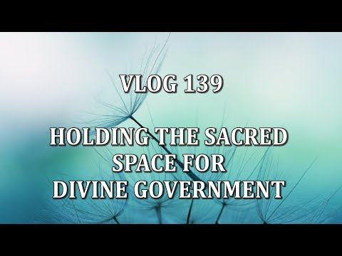 VLOG 139 - HOLDING THE SACRED SPACE FOR DIVINE GOVERNMENT
