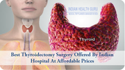Best Thyroidectomy Surgery offered by Indian hospital at affordable prices