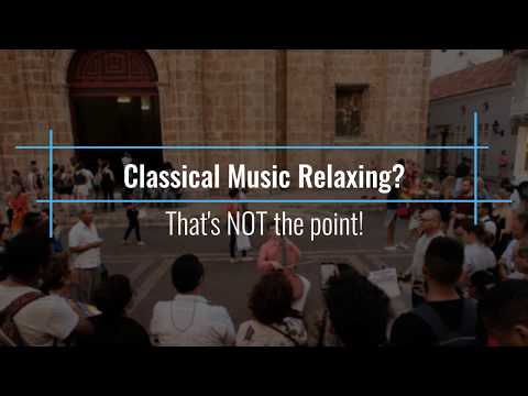 Classical Music Relaxing? That's NOT the point!