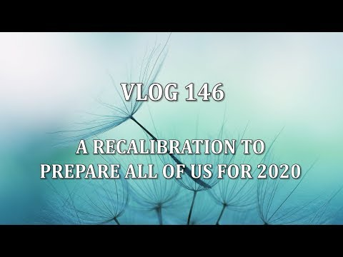 VLOG 146 - A RECALIBRATION TO PREPARE ALL OF US FOR 2020