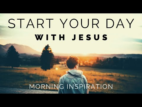START YOUR DAY WITH JESUS | Listen To This Every Day - Morning Inspiration to Motivate Your Day