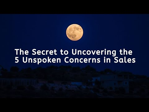 The Secret to Uncovering the 5 Spoken or Unspoken Concerns in Sales