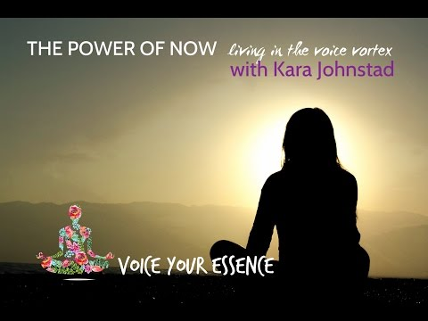 THE POWER OF NOW - Living in the Voice Vortex - Kara Johnstad