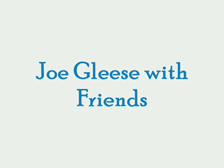 JOE GLEESE, FRIENDS, AND HIS MUSICAL COMPOSITIONS