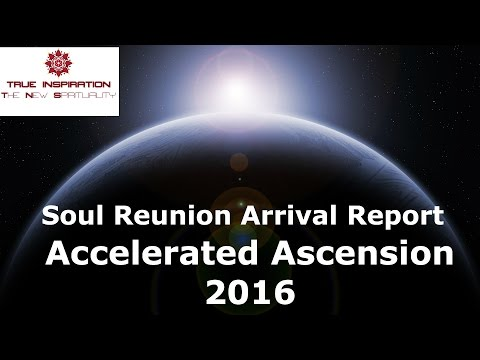 Accelerated Ascension 2016 - Soul reunion arrival report