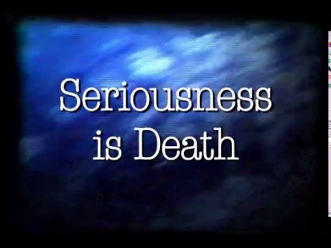 Seriousness is Death