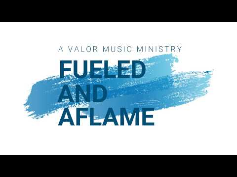 FUELED & AFLAME (A Valor Music Ministry)  9.15.17