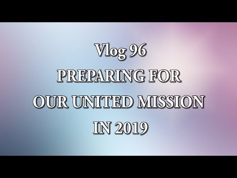 Vlog 96 - PREPARING FOR OUR UNITED MISSION IN 2019