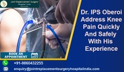 Dr. IPS Oberoi Address Knee Pain Quickly And Safely With His Experience