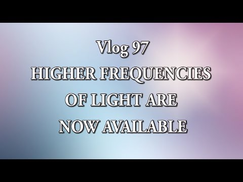 VLOG 97 - HIGHER FREQUENCIES OF LIGHT ARE NOW AVAILABLE