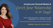 Increase Your Personal Mastery and Relationship Enrichment in 90 Days- Take your Wellness, Connection and Prosperity to the Next Level!