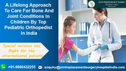 A Lifelong Approach To Care For Bone And Joint Conditions In Children By Top Pediatric Orthopedist In India