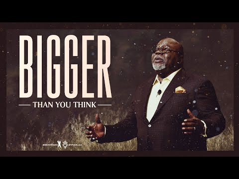 Bigger Than You Think - Bishop T.D. Jakes