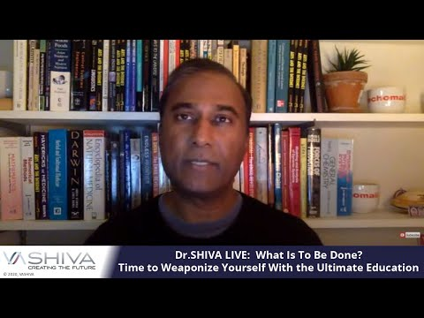 Dr.SHIVA: What Is To Be Done?   Time to Weaponize Yourself With the Ultimate Education.