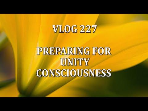 VLOG 227 - PREPARING FOR UNITY CONSCIOUSNESS