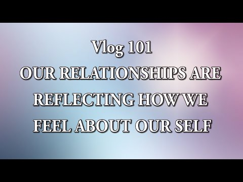 Vlog 101 - OUR RELATIONSHIPS ARE REFLECTING HOW WE FEEL ABOUT OUR SELF