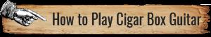 How to Play Cigar Box Guitars