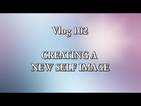 VLOG 102 - CREATING A NEW SELF IMAGE