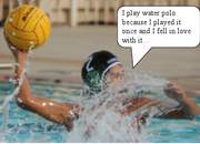 Ruben Carrillo- i play water polo because I played it once and fell in love with it