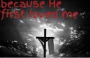 because he first loved me