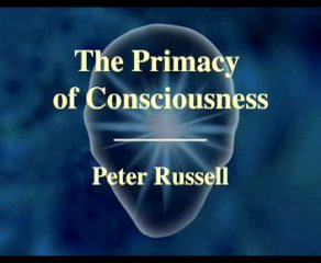 The Primacy of Consciousness - Peter Russell - 1:09:06 - Dec 19, 2006
