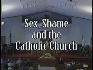Sex, Shame and the Catholic Church - 56:47 - May 6, 2007
