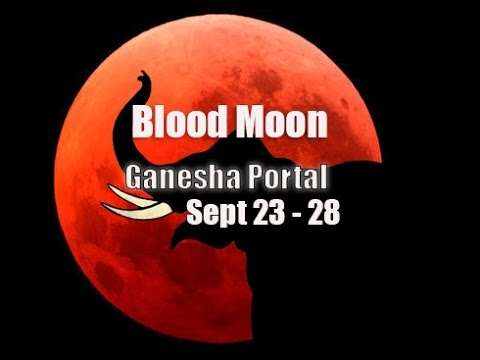~BLOOD MOON – GANESHA PORTAL – SEPT 23 – 28 -AA METATRON & 33RD DIMENSION