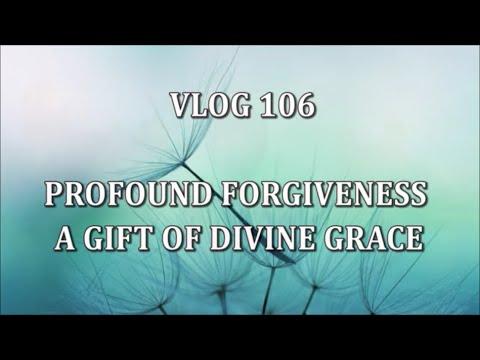 VLOG 106 - PROFOUND FORGIVENESS - A GIFT OF DIVINE GRACE