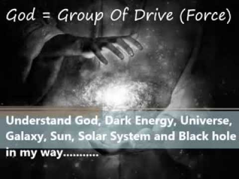 Understand God, Dark Energy, Universe, Galaxy, Sun, Solar System and Black hole in my way