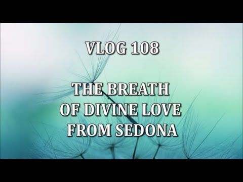 VLOG 108 - THE BREATH OF DIVINE LOVE FROM SEDONA