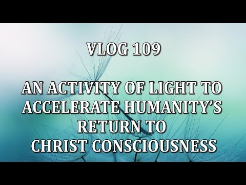 VLOG 109 -  AN ACTIVITY OF LIGHT TO ACCELERATE HUMANITY'S RETURN TO  CHRIST CONSCIOUSNESS