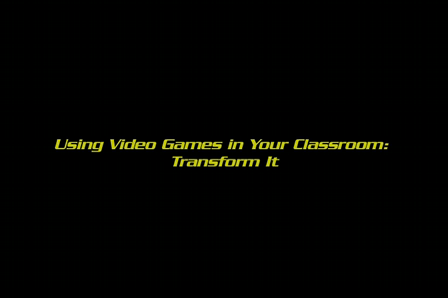 Using video games in your classrom: Transform it!