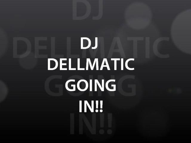 DJ DELLMATIC GOING IN!!