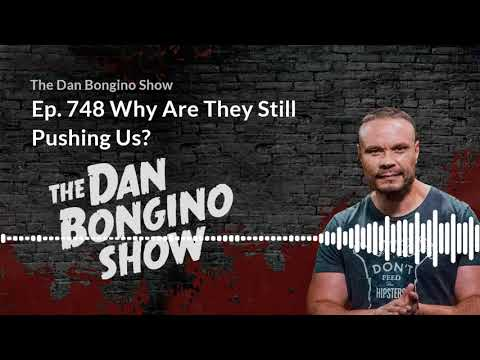 Ep. 748 Why Are They Still Pushing Us? The Dan Bongino Show.