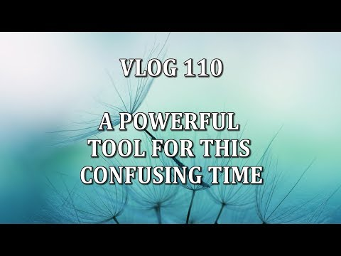 Vlog 110 - A POWERFUL TOOL FOR THIS CONFUSING TIME