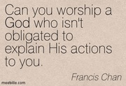 can you worship a God who isn't obligated to explain His actions to youl.