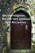 I'm not religious, but I'm very spiritual. Paul McCartne