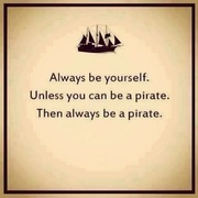 Always be yourself Unless you can be a pirate Then always be a pirate
