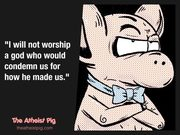 Atheist Pig - I will not worship a god...