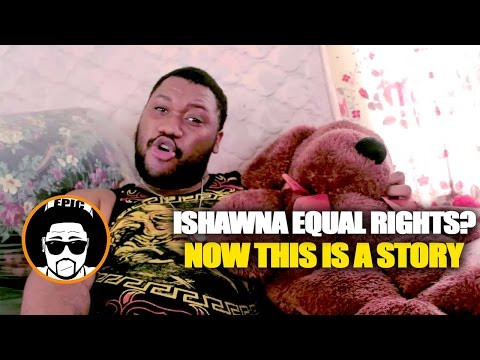 Ishawna Equal Rights - Now this is a story all about