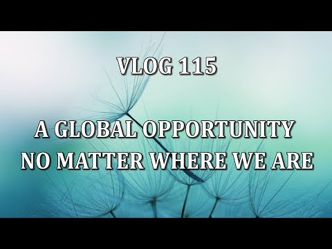 VLOG 115 - A GLOBAL OPPORTUNITY NO MATTER WHERE WE ARE