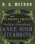 THE TERRIBLE QUEST OF THADDEUS PENNYBROOK'S KNEE-HIGH STEAMBOTS