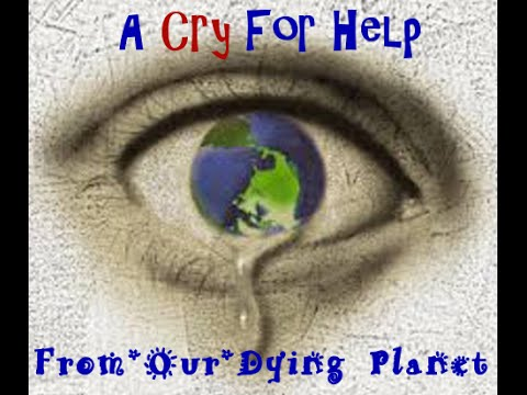 A Cry For Help From Our Dying Planet - A Call To Action!