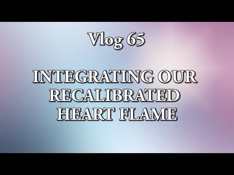 VLOG 65 - INTEGRATING OUR RECALIBRATED HEART FLAME