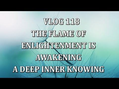 VLOG 118 - THE FLAME OF ENLIGHTENMENT IS AWAKENING  A DEEP INNER KNOWING