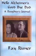 Hello Alzheimer's Good Bye Dad-A Daughter's Journal
