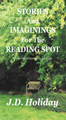 Stories & Imaginings For The Reading Spot by J. D. Holiday