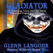 Gladiator: A Shocking, True Crime Story into the Most Notorious Super Max Prison (Prison Killers- Book 3)