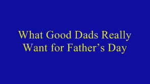 What Good Dads Really Want