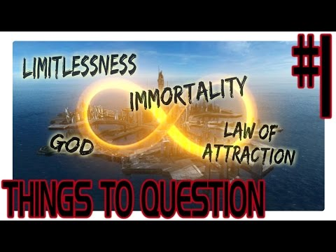 Things To Question #1: Law Of Attraction / Limitlessness / Immortality